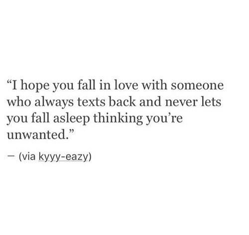 "Fall, Love, and Eazy: ""I hope you fall in love with someone  who always texts back and never lets  you fall asleep thinking you're  unwanted.""  (via kyyy-eazy)"