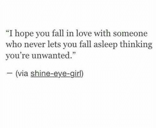 "Fall, Love, and Girl: ""I hope you fall in love with someone  who never lets you fall asleep thinking  vou're unwanted""  35  (via shine-eye-girl)"
