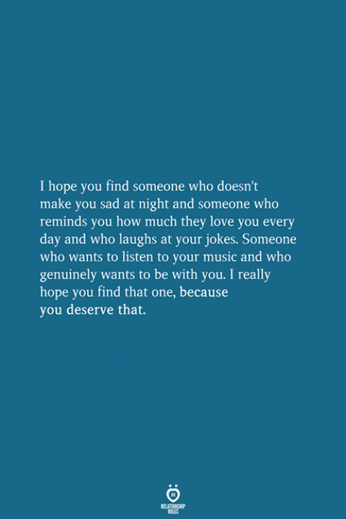 Love, Music, and Jokes: I hope you find someone who doesn't  make you sad at night and someone who  reminds you how much they love you every  day and who laughs at your jokes. Someone  who wants to listen to your music and who  genuinely wants to be with you. I really  hope you find that one, because  you deserve that.