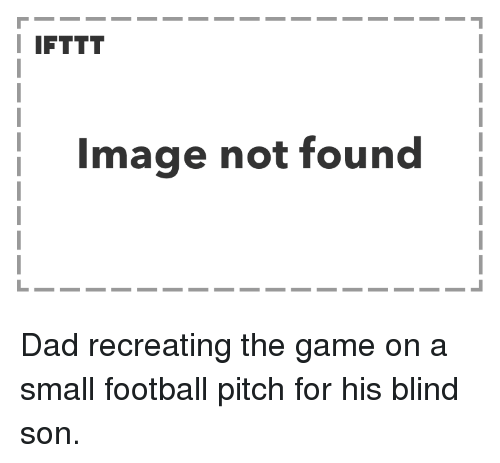 Dad, Football, and The Game: I IFTTT  Image not found Dad recreating the game on a small football pitch for his blind son.