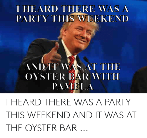 Party, Weekend, and Oyster: I IIEARD TIIERE VAS A  PARTY THIS WEEKENID  THE  OYSTIER BAR WITI  PAVELA I HEARD THERE WAS A PARTY THIS WEEKEND AND IT WAS AT THE OYSTER BAR ...