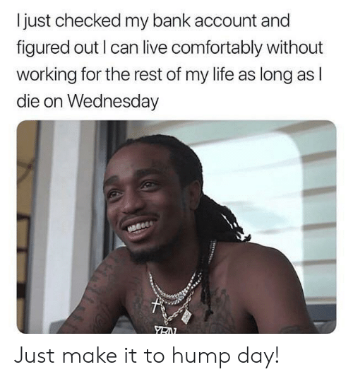 Wednesday: I just checked my bank account and  figured out I can live comfortably without  working for the rest of my life as long as l  die on Wednesday Just make it to hump day!