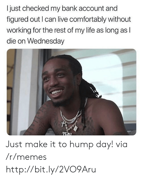 Wednesday: I just checked my bank account and  figured out I can live comfortably without  working for the rest of my life as long as l  die on Wednesday Just make it to hump day! via /r/memes http://bit.ly/2VO9Aru