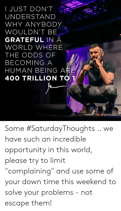 """Memes, Opportunity, and Time: I JUST DON'T  UNDERSTAND  WHY ANYBODY  WOULDN'T BE  GRATEFUL IN A  WORLD WHERE  THE ODDS OF  BECOMING A  HUMAN BEING ARE  40O TRILLION TO Some #SaturdayThoughts .. we have such an incredible opportunity in this world, please try to limit """"complaining"""" and use some of your down time this weekend to solve your problems - not escape them!"""