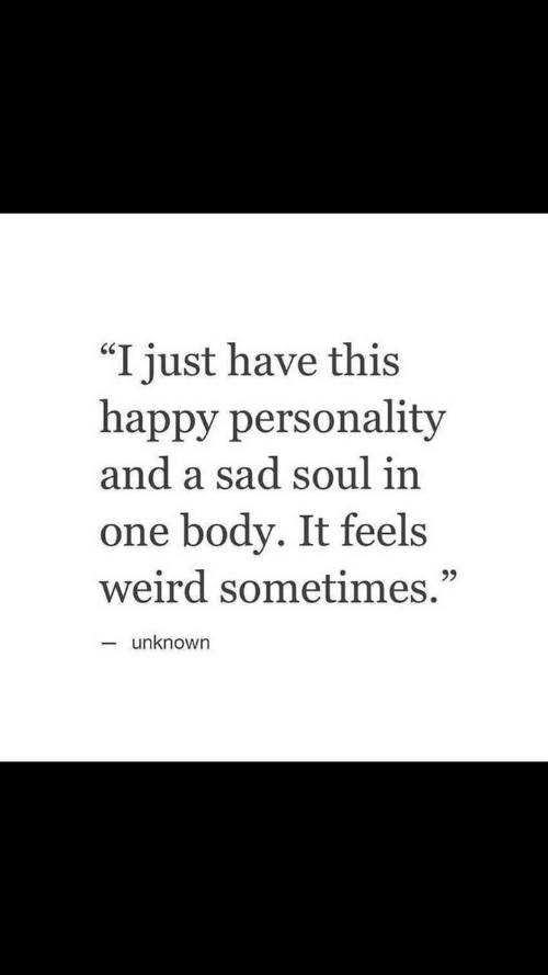 """Weird, Happy, and Sad: """"I just have this  happy personality  and a sad soul in  one body. It feels  weird sometimes.""""  unknown"""