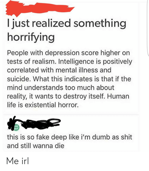 Higher: I just realized something  horrifying  People with depression score higher on  tests of realism. Intelligence is positively  correlated with mental illness and  suicide. What this indicates is that if the  mind understands too much about  reality, it wants to destroy itself. Human  life is existential horror.  this is so fake deep like i'm dumb as shit  and still wanna die Me irl