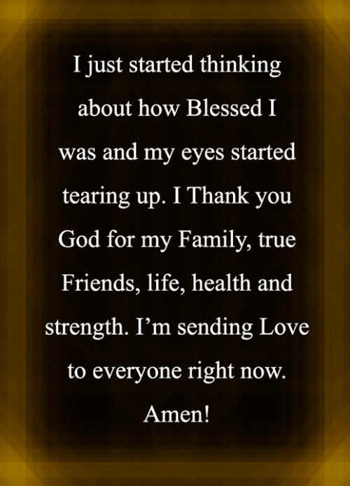Love for Quotes: I just started thinking  about how Blessed I  was and my eyes started  tearing up. I Thank you  God for my Family, true  Friends, life, health and  strength. I'm sending Love  to everyone right now.  Amen!