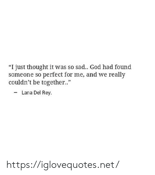"""God, Lana Del Rey, and Rey: """"I just thought it was so sad.. God had found  someone so perfect for me, and we really  couldn't be togethe.""""  - Lana Del Rey. https://iglovequotes.net/"""