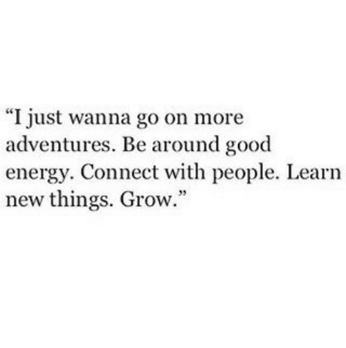 """Energy, Good, and Grow: """"I just wanna go on more  adventures. Be around good  energy. Connect with people. Learn  new things. Grow."""""""
