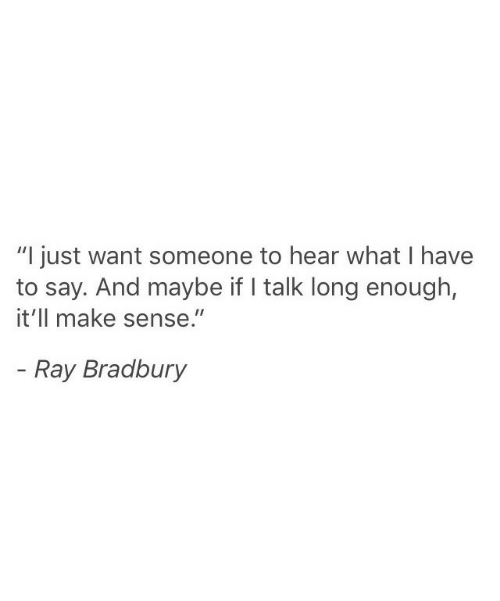 "Want Someone: ""I just want someone to hear what I have  to say. And maybe if talk long enough,  it'll make sense.""  - Ray Bradbury"