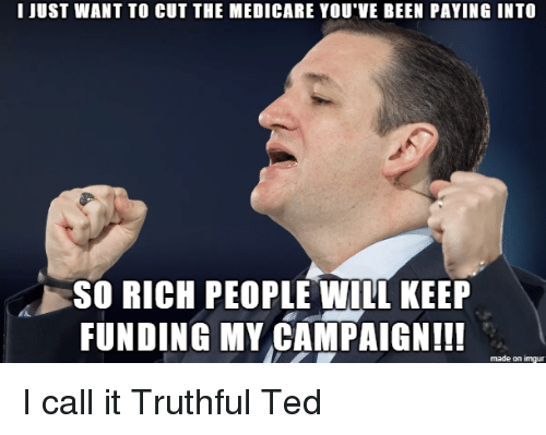 Medicare: I JUST WANT TO CUT THE MEDICARE YOU VE BEEN PAYING INTO  SO RICH PEOPLE WILL KEEP  FUNDING MY CAMPAIGN!!  made on imgur I call it Truthful Ted