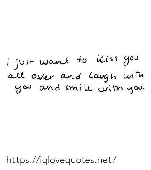 Kiss, Smile, and Witn: i just want to kiss you  all over and lavgh with  you and smile witn you. https://iglovequotes.net/