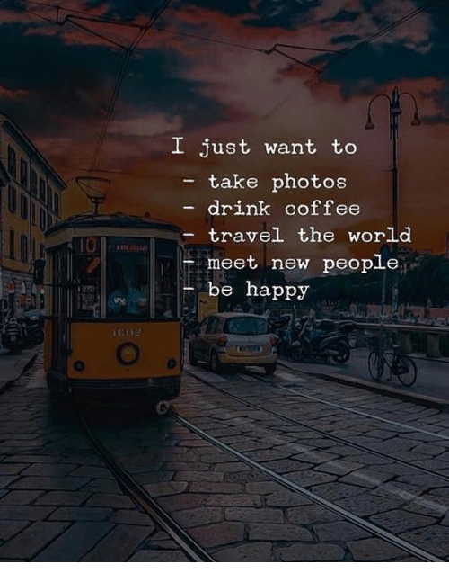 Coffee, Happy, and Travel: I just want to  - take photos  drink coffee  travel the world  meet new people  10  be happy  12刀