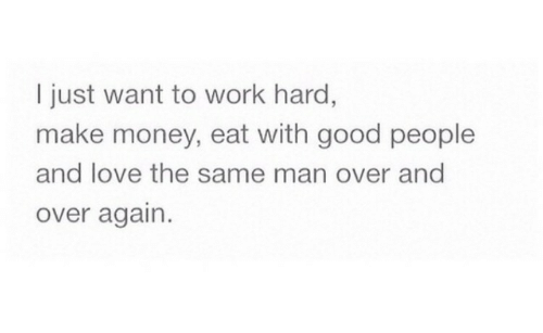 Love, Money, and Work: I just want to work hard,  make money, eat with good people  and love the same man over and  over again.