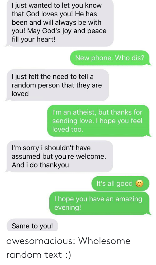 Wholesome: I just wanted to let you know  that God loves you! He has  been and will always be with  you! May God's joy and peace  fill your heart!  New phone. Who dis?  I just felt the need to tell a  random person that they are  loved  I'm an atheist, but thanks for  sending love. I hope you feel  loved too.  I'm sorry i shouldn't have  assumed but you're welcome  And i do thankyou  It's all good  I hope you have an  evening!  amazing  Same to you! awesomacious:  Wholesome random text :)