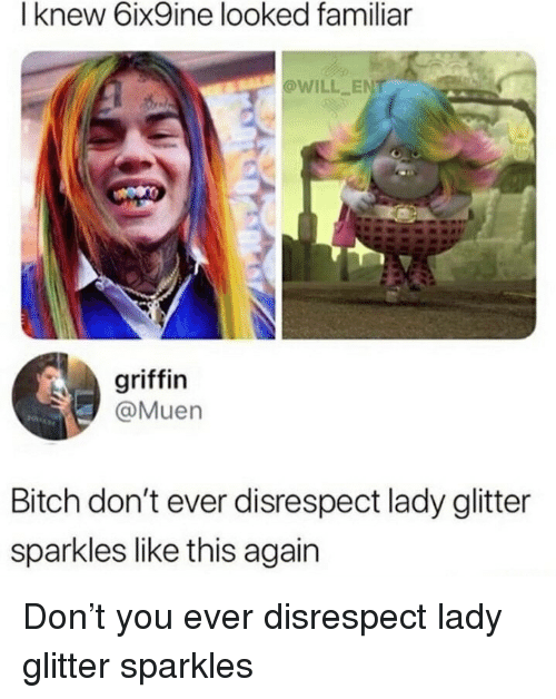 Bitch, Griffin, and Ent: I knew 6ix9ine looked familiar  @WILL ENT  griffin  @Muen  Bitch don't ever disrespect lady glitter  sparkles like this again Don't you ever disrespect lady glitter sparkles