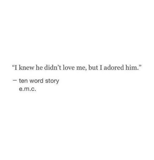 """Love, Word, and Him: """"I knew he didn't love me, but I adored him.""""  ten word story  e.m.c"""