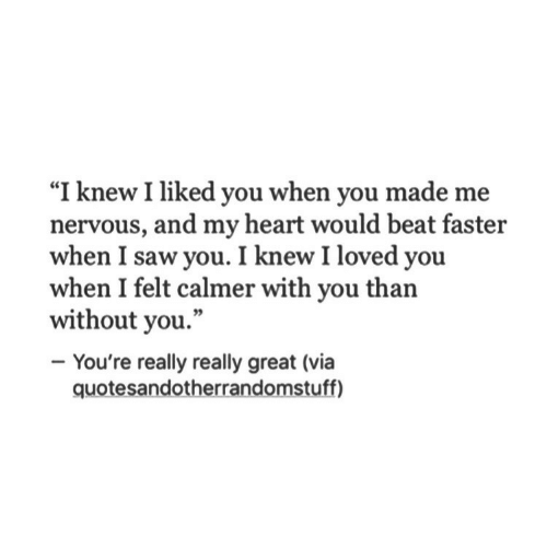 "I Liked: ""I knew I liked you when you made me  nervous, and my heart would beat fasteir  when I saw you. I knew I loved you  when I felt calmer with you than  without you.""  - You're really really great (via  quotesandotherrandomstuff)"