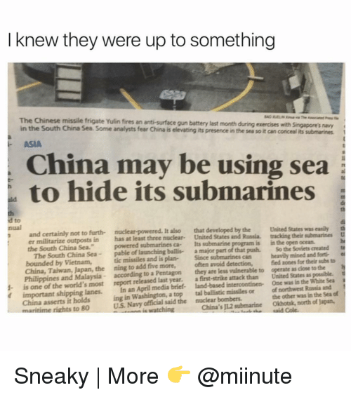 """Sneakiness: I knew they were up to something  The Chinese missile frigate Yulin fires an anti-surface gun battery last month during exercises with singapore's navy  in the South China Sea. Some analysts fear China is e  its presence in the sea soit can concealits submarines  ASIA  China may be using sea  to hide its submarines  a to  and certainly not to furth- It  also that developed by the United States was easily th  er militarize outposts in has at least three nuclear  United States and Russia. tracking their submarines  D  the South China Sea.""""  powered submarines ca- Its submarine  is in the open ocean.  nual  The South China Sea  pable of launching ballis- a major part of that push. So the Soviets created te  bounded by Vietnam,  tic missiles and plan-  Since  can heavily mined and forti-  China, Taiwan, Japan, the ning to add five more,  often avoid detection,  fied zones for their subs to  h  Philippines and Malaysia according to a Pentagon  they are less vulnerable to operate as dose to the  t  1- is one of the world's most report released last year.  a first-strike attack than United States as possible.  if important shipping lanes.  In an April media brief- land-based intercontinen- One was in the White Sea  China asserts it holds  ing in Washington, a top tal ballistic missiles or of northwest Russia and  of  US Navy said the nuclear bombers.  the other was in the Sea maritime rights to 80  watching  China's JL2 submarine Okhotsk, north of Japan, Sneaky 
