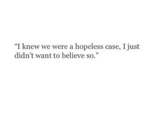 "Case, Believe, and Just: ""I knew we were a hopeless case, I just  didn't want to believe so."""