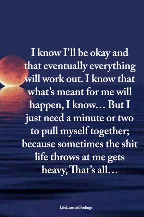 Life, Memes, and Shit: I know I'll be okay and  that eventually everything  will work out. I know that  what's meant for me will  happen, I know... But I  just need a minute or two  to pull myself together;  because sometimes the shit  life throws at me gets  heavy, That's all...  LifeLearnedFeelings