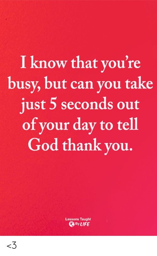 God, Life, and Memes: I know that you're  busy, but can you take  just 5 seconds out  of your day to tell  God thank you.  Lessons Taught  By LIFE <3