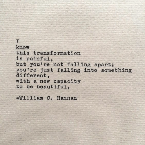 Beautiful, New, and Capacity: I  know  this transformation  is painful,  but you're not falling apart;  youtre just falling into something  different,  with a new capacity  to be beautiful.  William C. Hannan