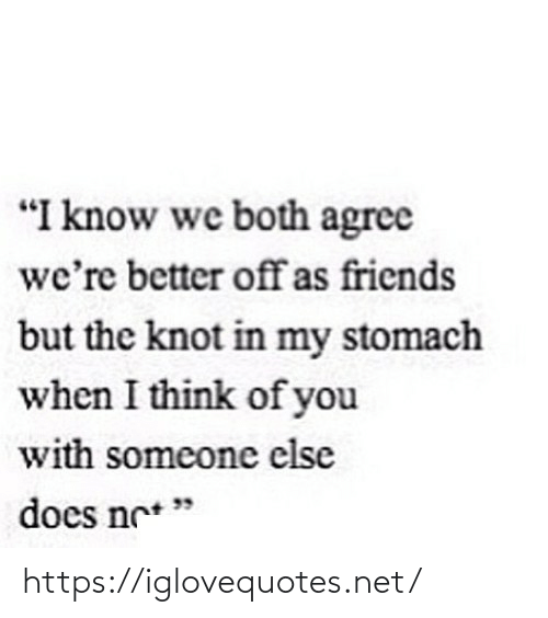 "Someone Else: ""I know we both agree  we're better offas friends  but the knot in my stomach  when I think of you  with someone else  does ne* "" https://iglovequotes.net/"