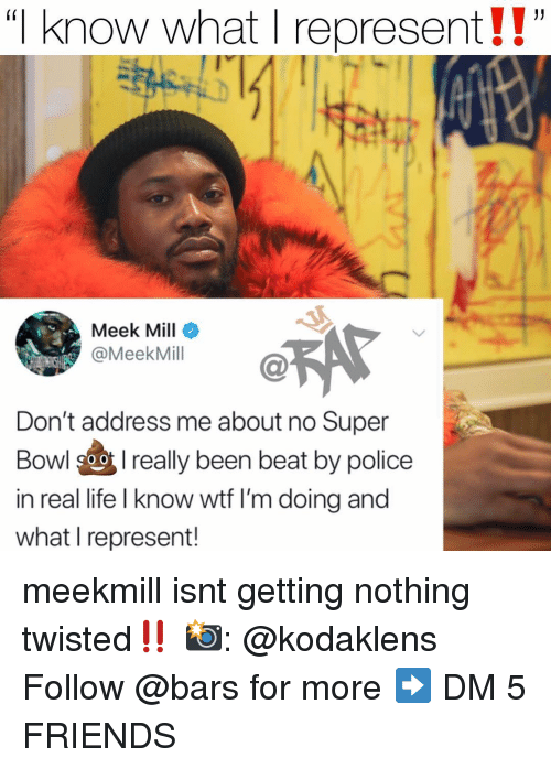 """Friends, Life, and Meek Mill: """"I know what I represent!!""""  (i  Meek Mill  @MeekMill  Don't address me about no Super  Bowl 9oreally been beat by police  in real life I know wtf I'm doing and  what I represent! meekmill isnt getting nothing twisted‼️ 📸: @kodaklens Follow @bars for more ➡️ DM 5 FRIENDS"""