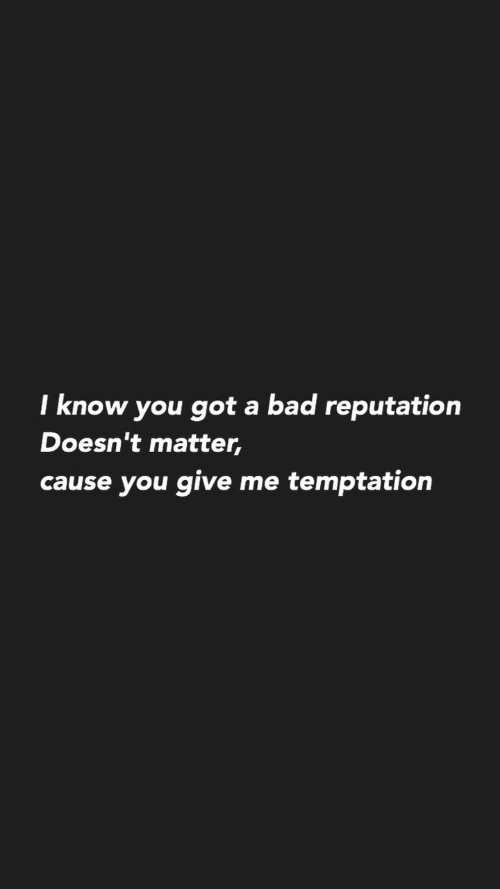 Bad, Temptation, and Got: I know you got a bad reputation  Doesn't matter,  cause you give me temptation