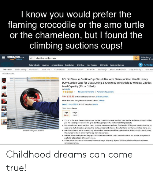 Click, Climbing, and Shower: I know you would prefer the  flaming crocodile or the amo turtle  or the chameleon, but I found the  climbing suctions cups!  amazonco  Q Hella, Sign in  Account & Lis  climbing suction cups  tryPrims  Amazo  Today's Deais Vouchers AmazonBasics Best Sellers Gift Ideas New Releases  Gift Cards  Customer Service  Kitchen & Bathroom  DIY & Tools  Deals & Savings  Power Tools  Hand Tools  Garden Tools  Hardware & Supplies  Electrical  Decorating  Safety & Security  Trade & Pr  Back to results  BOUSH Vacuum Suction Cup Glass Lifter with Stainless Steel Handle Heavy  Duty Suction Cups for Glass Lifting & Granite & Windshield & Window, 220 lbs  Load Capacity (23cm, 1 Pack)  by BOUSH  16 customer reviews 7 answered questions  Price: E58.99 & FREE Delivery in the UK. Delivery Details  Note: This item is eligible for click and collect. Details  New (1) from ES8.99& FREE shipping. Details  Style Name: Large  single  Large  ESB.99  ES6.59  23 cm in diameter heavy duty vacuum suction cup with durable stainless steel handle and extra strength rubber  pad for a strong and ergonomic grip. 220lbs super powerful horizontal tifting capacity.  Fast attachment on curved/flat, clean, smooth, nonporous surfaces. Excellent for lifting and moving Nothing to  grab onto stuff, like glass, granite, tile, metal, wiindshield, shower door, fish tank, furniture, polished stone, etc.  Red-line indicator warns users of any vacuum loss. When the red line appears while lifting, simply thumb pump  the plunger without removing the cup from the surfaces.  Release Valve Lever permits very quick and complete release. 2 ears on the handle is our unique design which  perfectly allows team lifting with ropes  A free protective canvas bag comes for easy storage. Warranty: 1 year 100 % satisfied quality and customer  service guarantee.  Roll over image to zoom in Childhood dreams can come true!