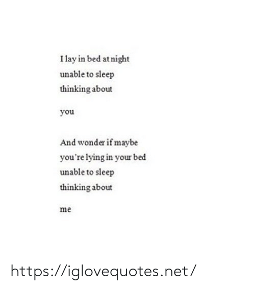 In Bed: I lay in bed at night  unable to sleep  thinking about  you  And wonder if maybe  you're lying in your bed  unable to sleep  thinking about  me https://iglovequotes.net/