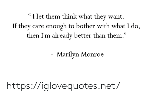 """already: """"I let them think what they want.  If they care enough to bother with what I do,  then I'm already better than them.""""  Marilyn Monroe https://iglovequotes.net/"""