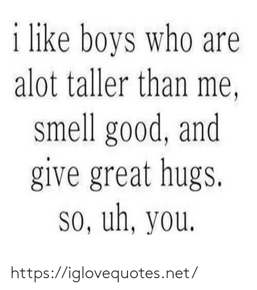 Smell: i like boys who are  alot taller than me,  smell good, and  give great hugs.  so, uh, you. https://iglovequotes.net/