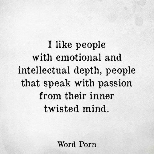 depth: I like people  with emotional and  intellectual depth, people  that speak with passion  from their inner  twisted mind  Word Porn