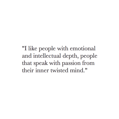 """depth: """"I like people with emotional  and intellectual depth, people  that speak with passion from  their inner twisted mind."""""""