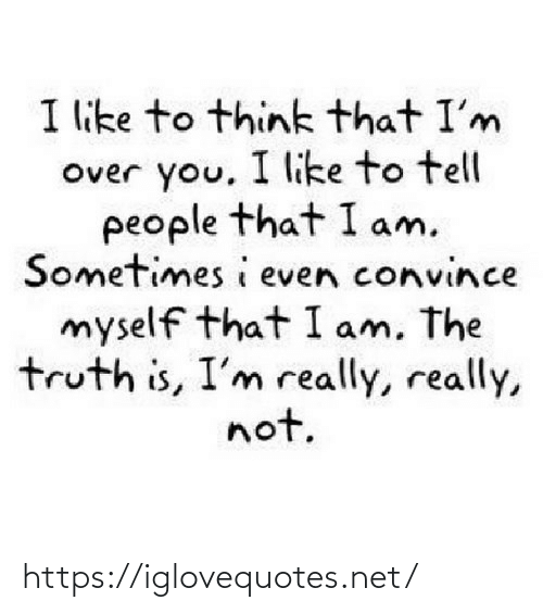 really really: I like to think that I'm  Over you. I like to tell  people that I am.  Sometimes i even convince  myself that I am, The  truth is, I'm really, really,  not. https://iglovequotes.net/
