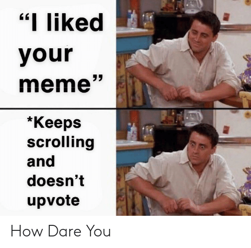 "I Liked: ""I liked  your  meme""  *Кеeps  scrolling  and  doesn't  upvote How Dare You"