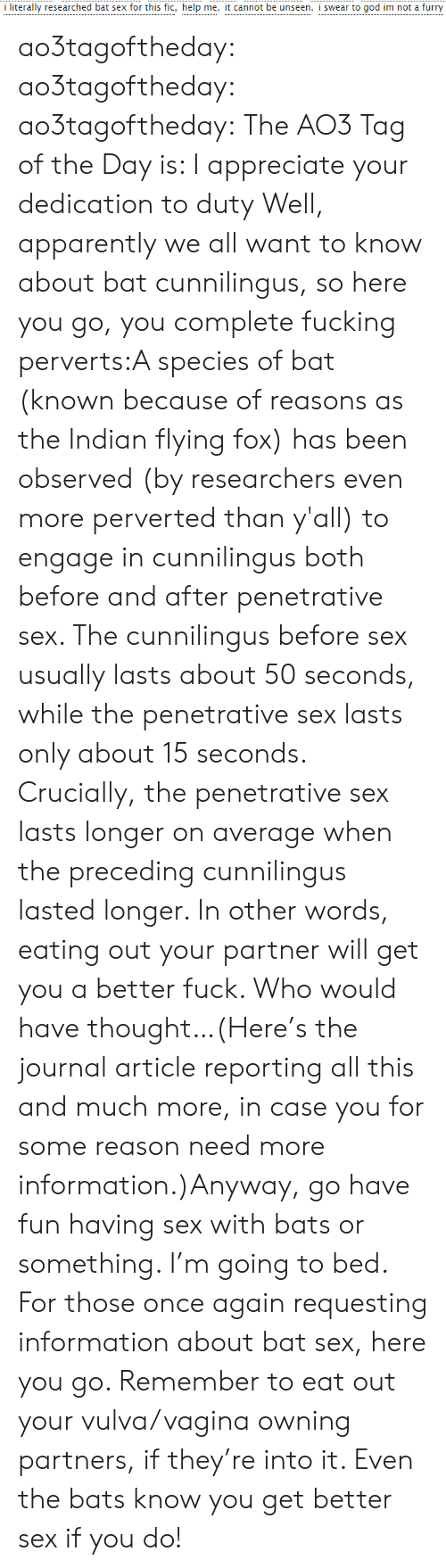 I Swear To God: i literally researched bat sex for this fic, help me, it cannot be unseen, i swear to god im not a furry ao3tagoftheday:  ao3tagoftheday:  ao3tagoftheday:  The AO3 Tag of the Day is: I appreciate your dedication to duty  Well, apparently we all want to know about bat cunnilingus, so here you go, you complete fucking perverts:A species of bat (known because of reasons as the Indian flying fox) has been observed (by researchers even more perverted than y'all) to engage in cunnilingus both before and after penetrative sex. The cunnilingus before sex usually lasts about 50 seconds, while the penetrative sex lasts only about 15 seconds. Crucially, the penetrative sex lasts longer on average when the preceding cunnilingus lasted longer. In other words, eating out your partner will get you a better fuck. Who would have thought…(Here's the journal article reporting all this and much more, in case you for some reason need more information.)Anyway, go have fun having sex with bats or something. I'm going to bed.  For those once again requesting information about bat sex, here you go. Remember to eat out your vulva/vagina owning partners, if they're into it. Even the bats know you get better sex if you do!