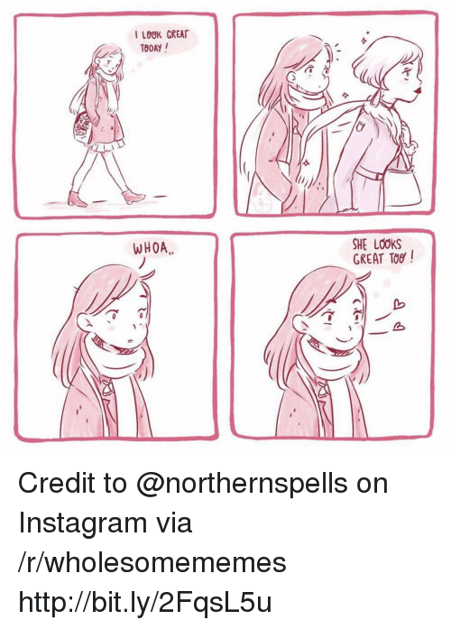 Instagram, Http, and Via: I LOOK GREAT  TDAY /  0  2  WHOA  SHE LOOKS  GREAT TOG Credit to @northernspells on Instagram via /r/wholesomememes http://bit.ly/2FqsL5u