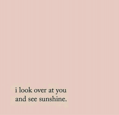 Sunshine, You, and Look: i look over at you  and see sunshine.