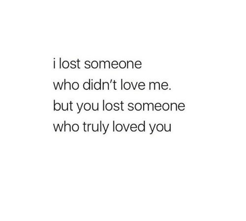 Love, Lost, and Who: i lost someone  who didn't love me.  but you lost someone  who truly loved you