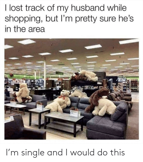 My Husband: I lost track of my husband while  shopping, but I'm pretty sure he's  in the area I'm single and I would do this