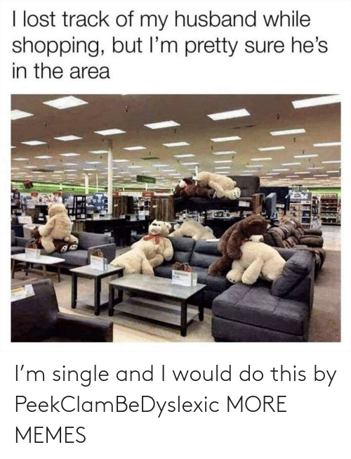 Area: I lost track of my husband while  shopping, but I'm pretty sure he's  in the area I'm single and I would do this by PeekClamBeDyslexic MORE MEMES