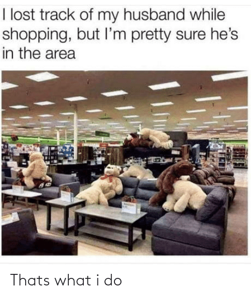 Area: I lost track of my husband while  shopping, but l'm pretty sure he's  in the area Thats what i do