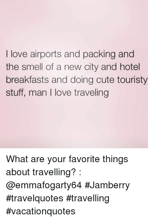Cute, Love, and Smell: I love airports and packing and  the smell of a new city and hotel  breakfasts and doing cute touristy  stuff, man I love traveling What are your favorite things about travelling? : @emmafogarty64 #Jamberry #travelquotes #travelling #vacationquotes