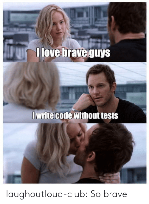 Brave: I love brave guys  I write code without tests laughoutloud-club:  So brave