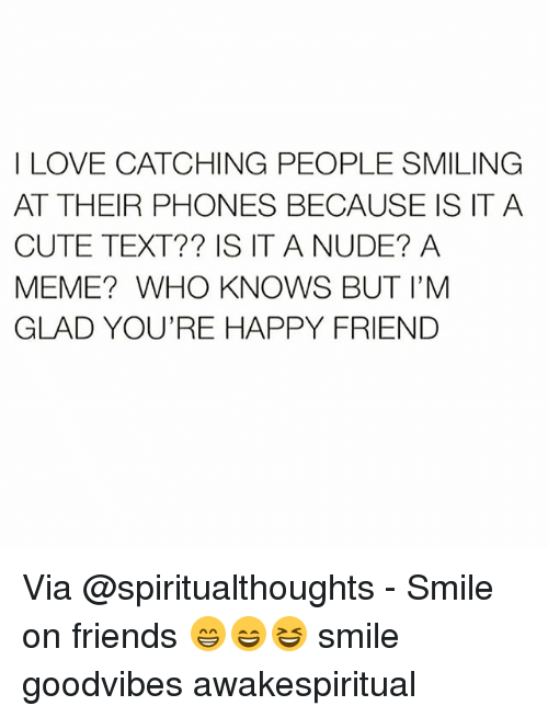 Cute, Friends, and Love: I LOVE CATCHING PEOPLE SMILING  AT THEIR PHONES BECAUSE IS IT A  CUTE TEXT?? IS IT A NUDE? A  MEME? WHO KNOWS BUT I'M  GLAD YOU'RE HAPPY FRIEND Via @spiritualthoughts - Smile on friends 😁😄😆 smile goodvibes awakespiritual