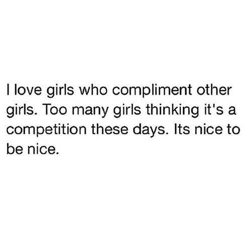 Girls, Love, and Nice: I love girls who compliment other  girls. loo many  competition these days. Its nice to  be nice.  girls thinking it's a