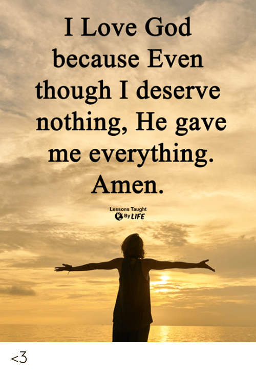 Love for Quotes: I Love God  because Even  though I deserve  nothing, He gave  me everything  Amen.  Lessons Taught  By LIFE <3